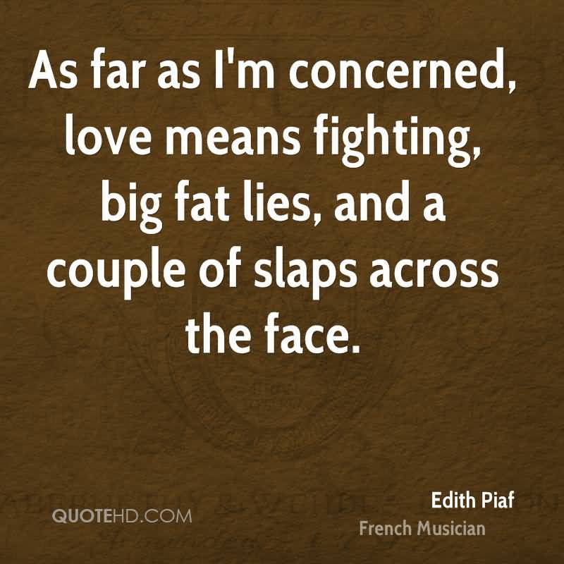 Fat Quotes As far as I'm concerned, love means fighting, big fat lies, and a couple of slaps across the face. Edith Piaf