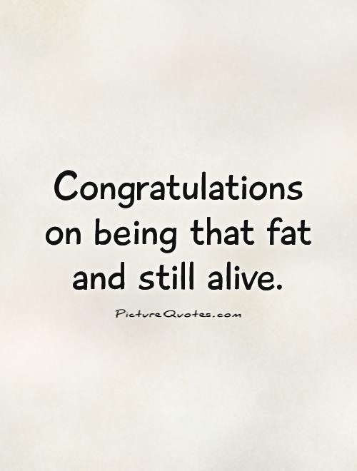 Fat Quotes Congratulations on being that fat and still alive