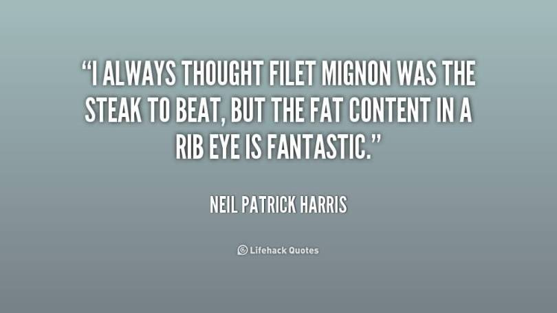 Fat Quotes I always thought filet mignon was the steak to beat, but the fat content in a rib eye is fantastic. Neil Patrick Harris