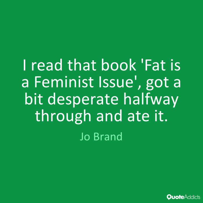 Fat Quotes I read that book 'Fat is a Feminist Issue', got a bit desperate halfway through and ate it. Jo Brand