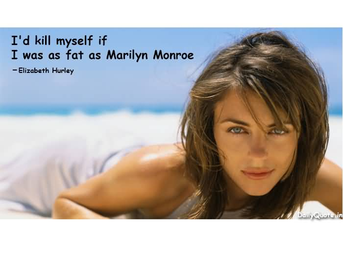 Fat Quotes I'd kill myself if I was as fat as Marilyn Monroe. Elizabeth Hurley