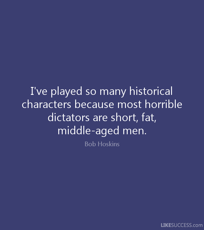 Fat Sayings I've played so many historical characters because most horrible dictators are short, fat, middle aged men. Bob Hoskins