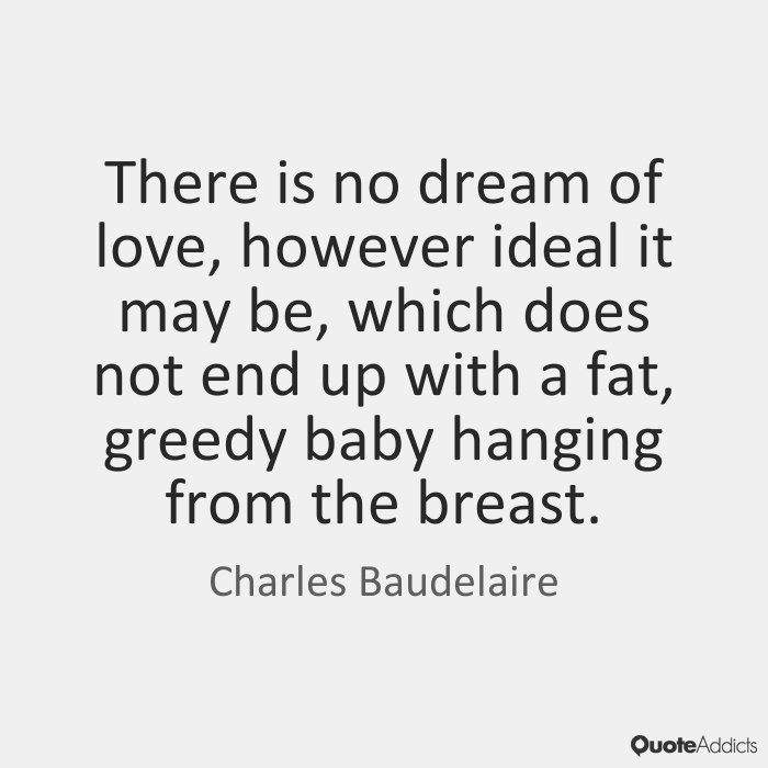 Fat Sayings There is no dream of love, however ideal it may be, which does not end up with a fat, greedy baby hanging from the breast. Charles Baudelaire