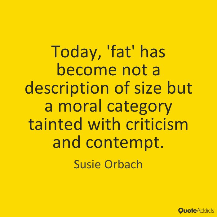 Fat Sayings Today, 'fat' has become not a description of size but a moral category tainted with criticism and contempt. Susie Orbach
