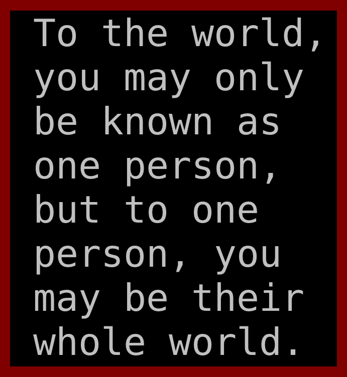 Freaky Quotes To the world you may only be known as one person but to one person you may be their whole world