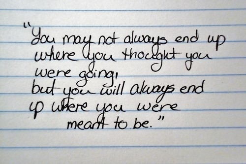 Freaky Quotes You may not always end up where you thought you were going but you will always end up where you were meant to be