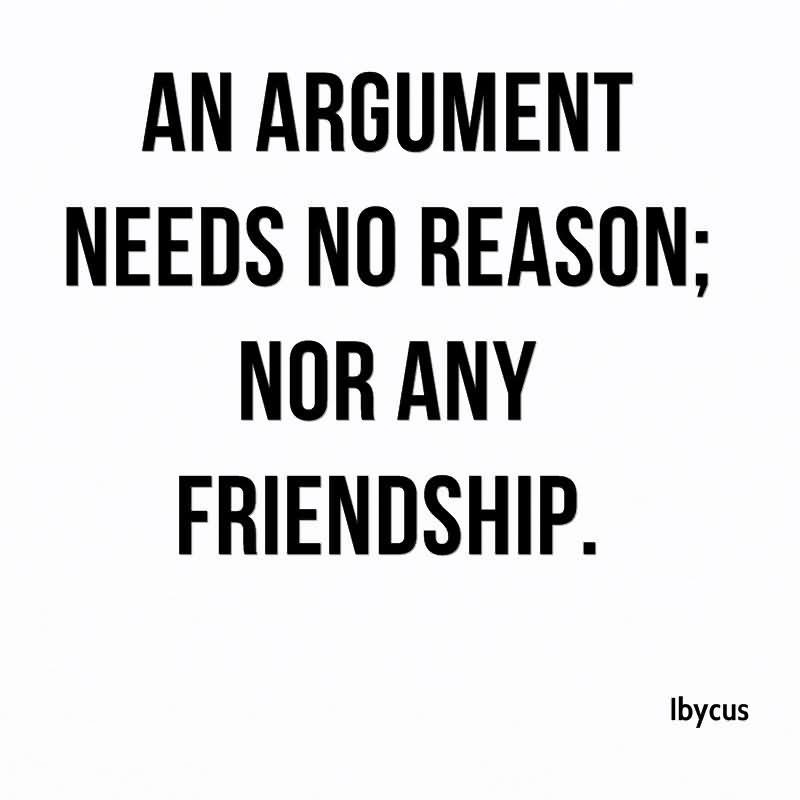 Friends Quotes An argument needs no reason nor any friendship Ibycus