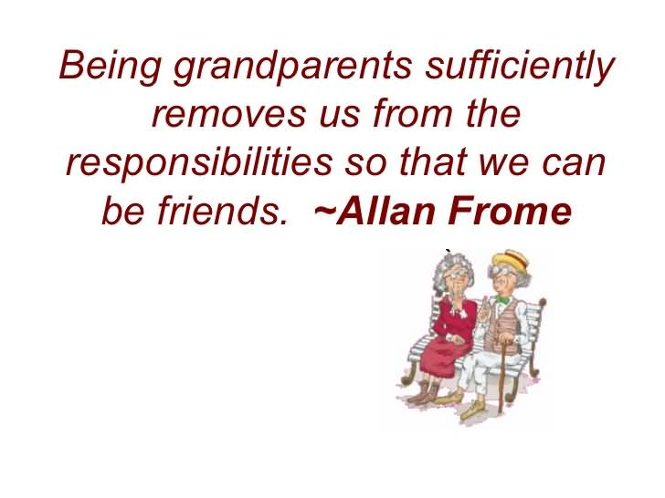 Friends Quotes Being grandparents sufficiently removes us from the responsibilities so that we can be friends Allan Frome