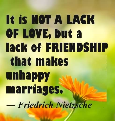 Friends Quotes It is not a lack of love but a lack of friendship that makes unhappy marriages Friedrich Nietzsche