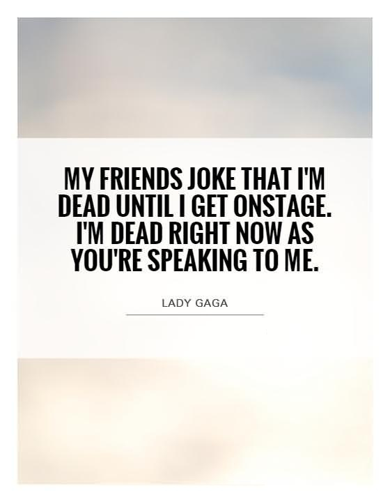 Friends Quotes My friends joke that im dead until i get onstage im dead right now as youre speaking to me Lady Gaga