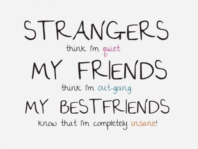 Friends Quotes Strangers think im quiet my friends think im out going my bestfriend know that im completely insane