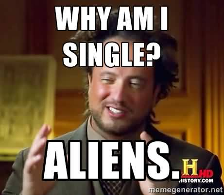 Funny Single Meme Why am i single aliens