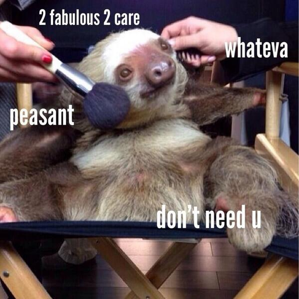 Funny Sloth Memes 2 fabulous 2 care whateve peasant don't need u