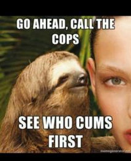 Funny Sloth Rape Memes Go ahead call the cops see who cums first Graphics