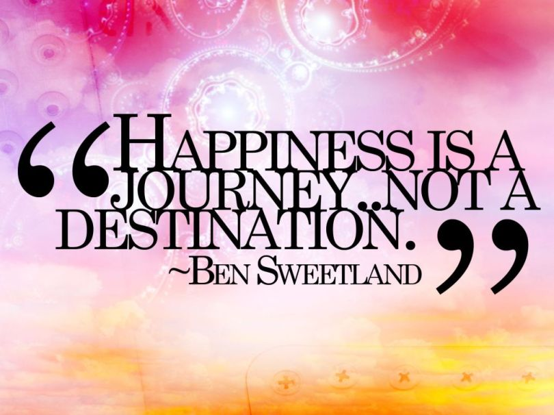 Happiness is a journey..not a destination Ben Sweetland