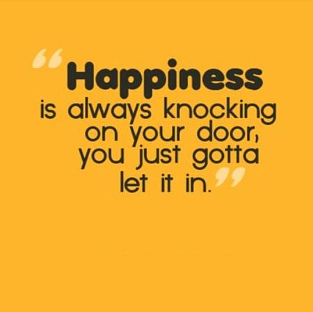 Happiness is always knocking on your door you just gotta let it in