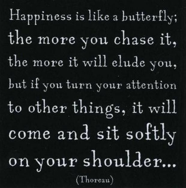 Happiness is like a butterfly;teh more you chase it Thorean