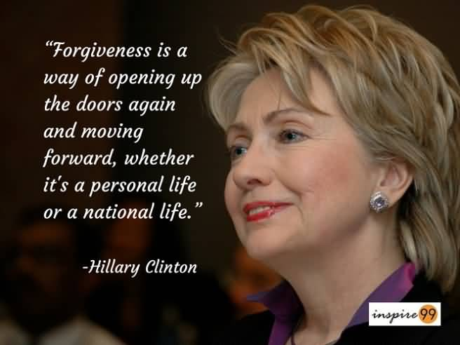 Hillary Clinton Quotes Forgiveness is a way of opening up the doors again and moving forward... Hillary Clinton