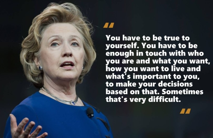 Hillary Clinton Quotes You have to be true to yourself you have to be enough in touch Hillary Clinton