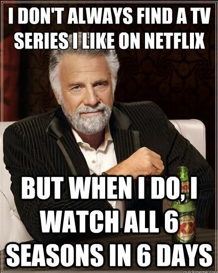 I Don't Always Find A Tv Series I Like On Netflix But When I Do I Watch All 6 Seasons In 6 Days Funny WTF Memes