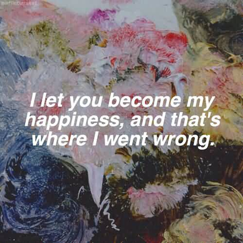 I let you because my happiness, and that's where I went wrong