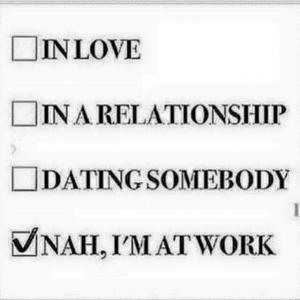 I love in a relationship dating somebody nah i'm at work Funny Single Meme