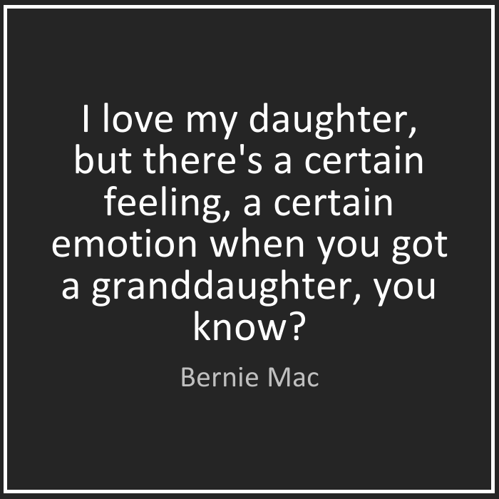I love my daughter, but there's a certain feeling, a certain emotion when you got a granddaughter, you know Bernie Mac