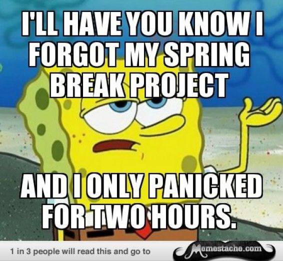 I'll have you know i forget my spring break project and i only panicked for two hours Funny Spongebob Memes