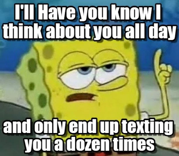 I'll have you know i think about you all day and only end up texting you a dozen times Funny Spongebob Memes
