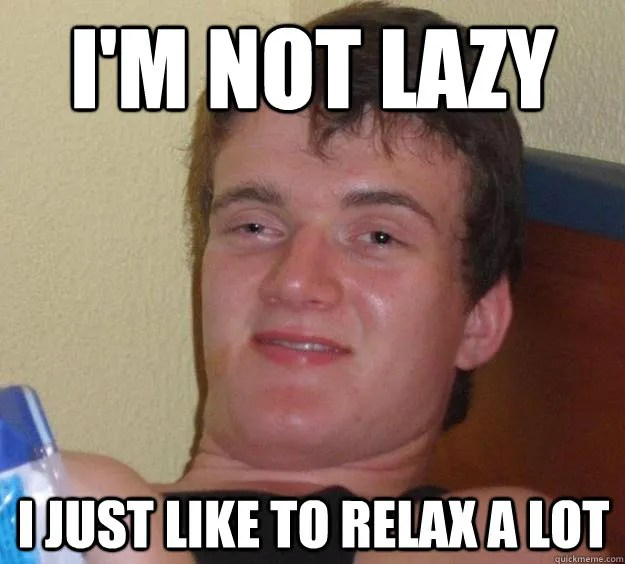 I'm Not Lazy I Just Like To Relax A Lot Funny Lazy Memes