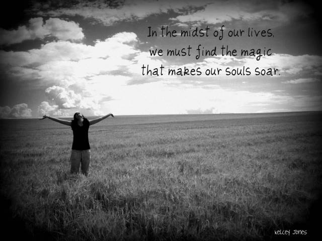 Inspirational Happiness Sayings In the midst of our lives we must find the magic that makes our souls soar