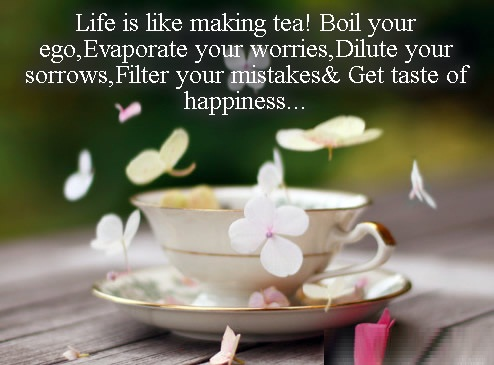 Inspirational Happiness Sayings Life is like making tea! boil your ego,evaporate your worries,dilute your sorrows,filter your mistakes & get taste of happiness