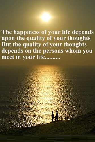 Inspirational Happiness Sayings The happiness of your life depends upon the quality of your thoughts but the quality of your thoughts depends on