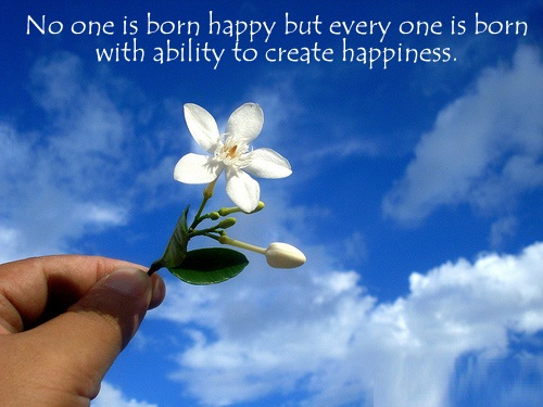 No one is born happy but every one is born with ability to create happiness