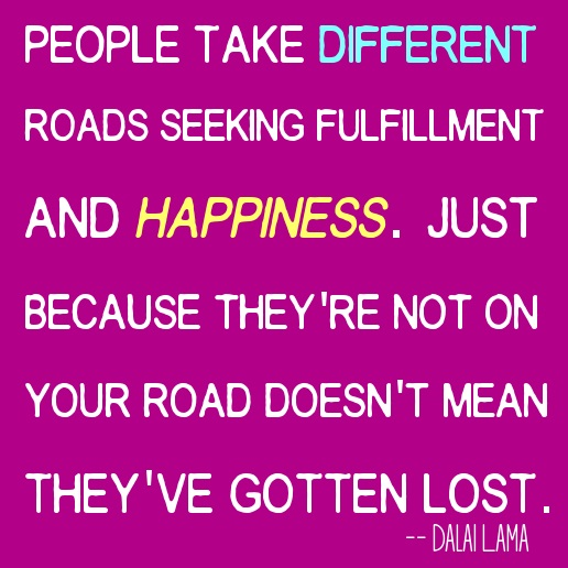 People take different roads seeking fulfillment and happiness Dalai Lama