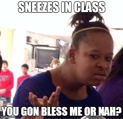 Sneezes in class you gon bless me or nah Funny Nah Memes