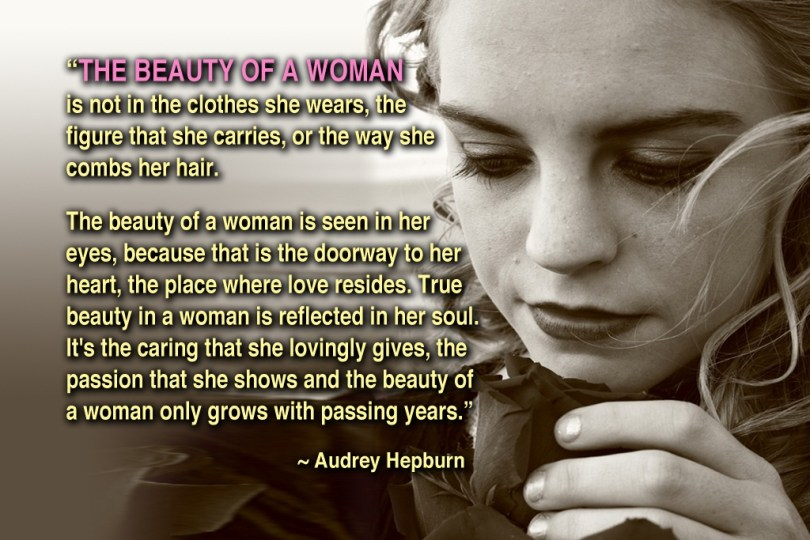 The beauty of a woman is not in the clothes she wears, the figure that she carries,or the way she combs her hair Audrey Hepburn