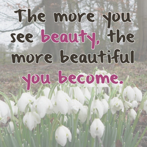 The more you see beauty, the more beautiful you become.