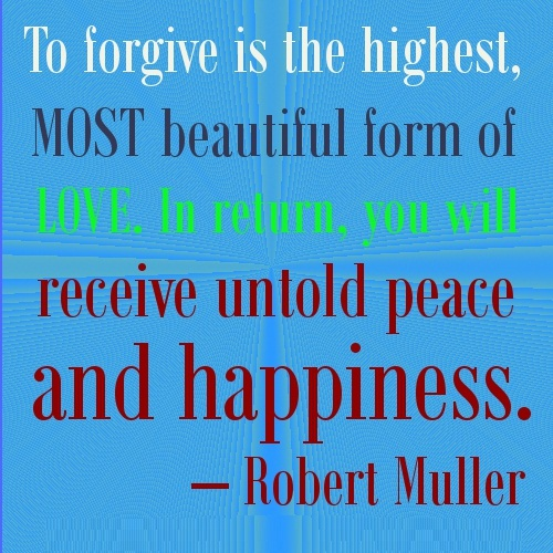 To forgive is the highest most beautiful form of love. Robert Muller