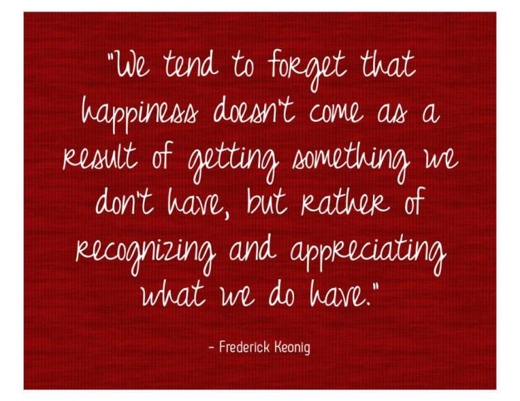 We tend to forget that happiness doesn't come as a result of getting something we dont have Frederick Keonig
