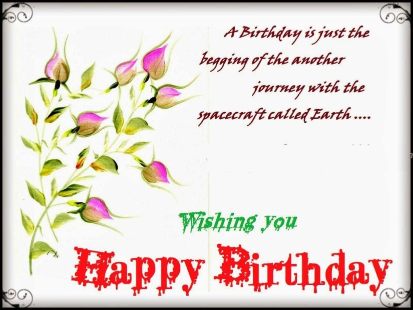 a birthday is just the begging of the another journey with the spacecraft called earth.. wishing you happy birthday.