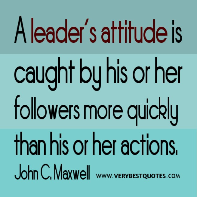 a leader's attitude is caught by his or her followers more quickly than his or her actions, john c. maxwell