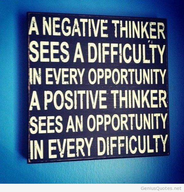 a negative thinker sees a difficulty in every opportunity a positive thinker sees an opportunity in every difficulty.