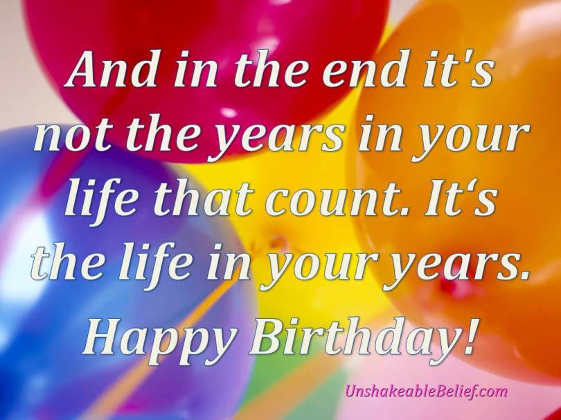 and in the end it's not the years in your like that court,. it's the life in your years. happy birthday! Inspirational Birthday Quotes