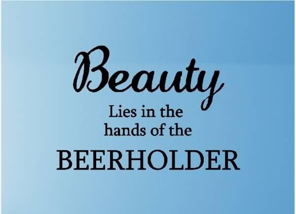 beauty lies in the hands of the beerholder