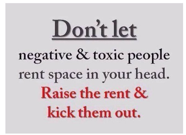 don't let negative & toxic people rent space in your head. raise the rent & kick them out.