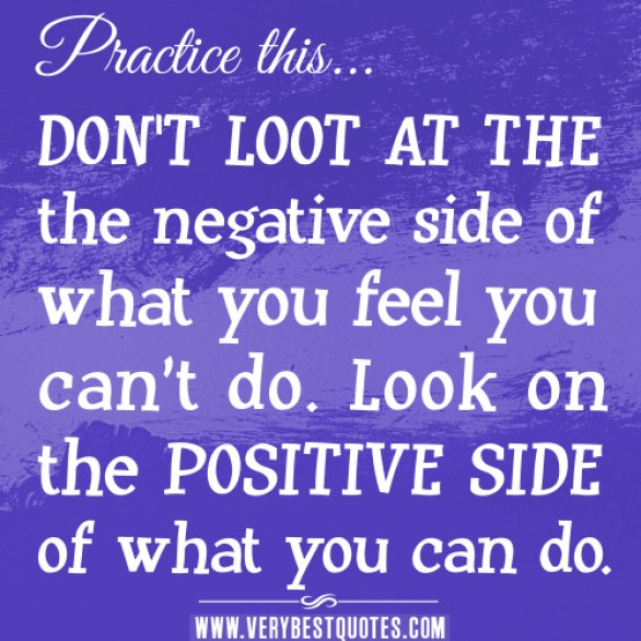 don't loot at the negative side of what you feel you can't do. look on the positive side of what you can do.