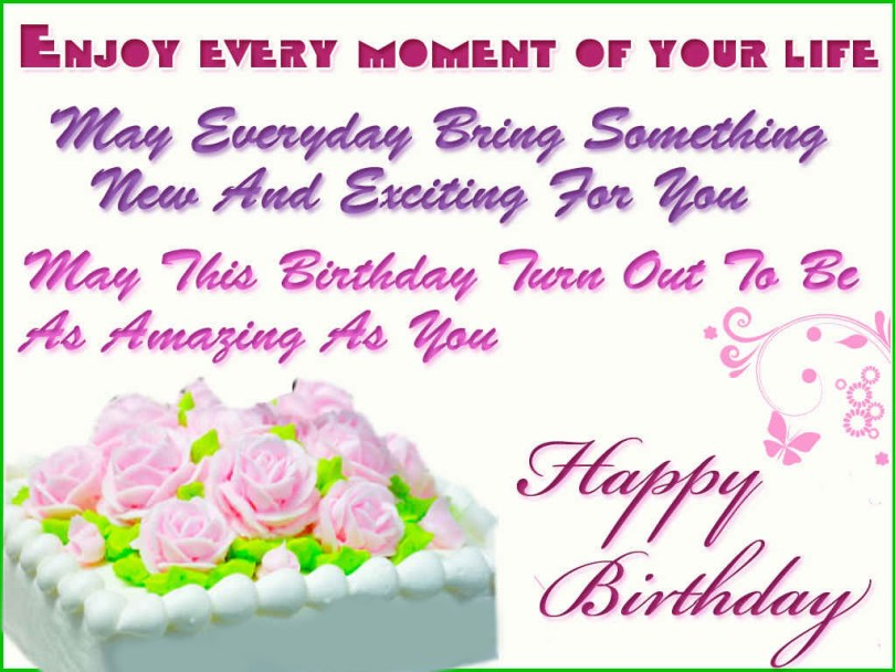 enjoy every moment of your life may everyday bring something new and exciting for you may this birthday true out to be as amazing as you happy birthday