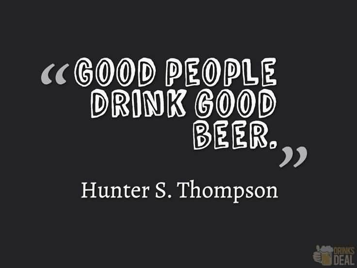 good people drink good beer. (Hunter S. Thompson)