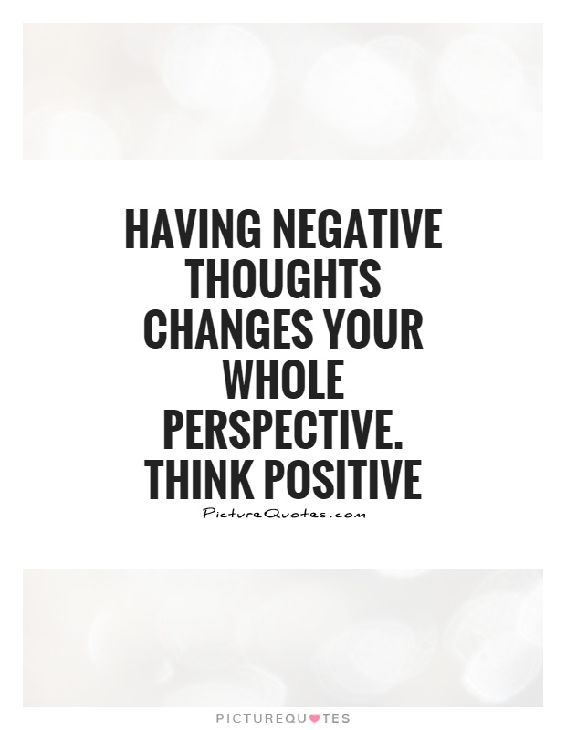 having negative thoughts changes your whole perspective. think positive.